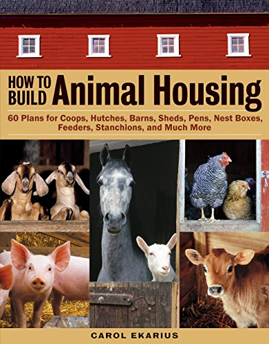 How to Build Animal Housing: 60 Plans for Coops, Hutches, Barns, Sheds, Pens, Nestboxes, Feeders, Stanchions, and Much More by [Ekarius, Carol]