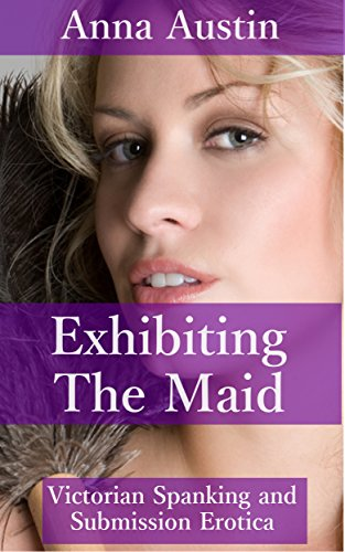[Exhibiting The Maid: Victorian Spanking and Submission Erotica (Spanking The Maid Book 3)] (Victorian Servant Costumes)