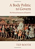 A Body Politic to Govern : The Political Humanism of Elizabeth I, Booth, Ted, 1443844098