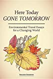 Here Today, Gone Tomorrow: Environmental Travel Essays for a Changing World