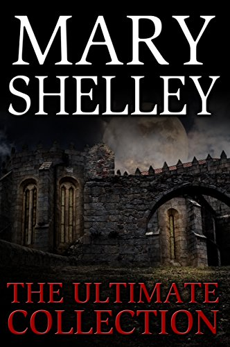 Mary Shelley: The Ultimate Collection (All 7 Novels including Frankenstein, Short Stories, Bonus Audiobook Links & More)