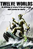 Twelve Worlds (science fiction and fantasy anthology) (The Black Knight Chronicles)