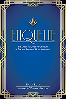 Etiquette: The Original Guide to Conduct in Society, Business, Home and More