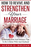 How To Revive And Strengthen Your Marriage: Communication And Intimacy Tips To Be A Better Wife And Husband (Marriage Books Series) (Volume 2)