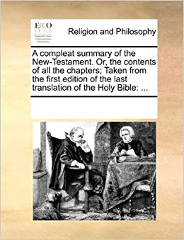 Book A compleat summary of the New-Testament. Or, the contents of all the chapters: Taken from the first edition of the last translation of the Holy Bible: ...
