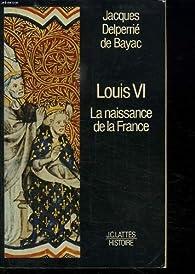 Louis VI: La naissance de la France par Jacques Delperrié de Bayac