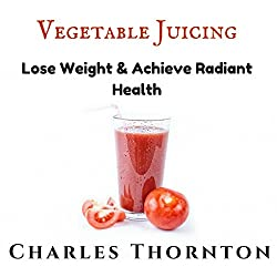Vegetable Juicing: Lose Weight & Achieve Radiant Health