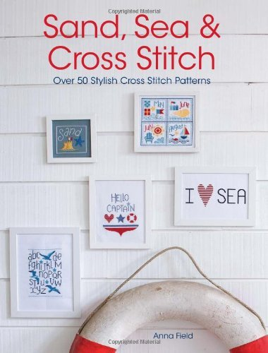 Sand, Sea and Cross Stitch: Over 50 stylish cross stitch patterns by Anna Field (4-Feb-2013) Paperback