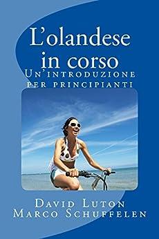 L'olandese in corso: Un'introduzione per principianti (Italian Edition) by [Luton, David Spencer, Schuffelen, Marco]