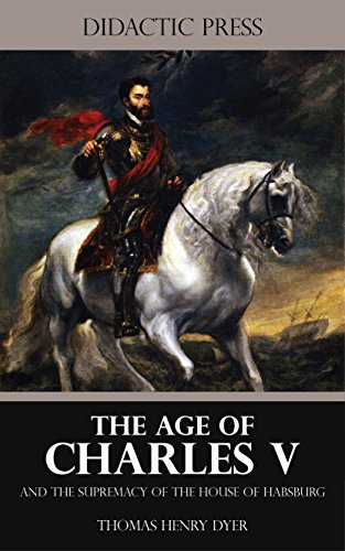 The Age of Charles V and the Supremacy of the House of Habsburg (Illustrated) (English Edition)