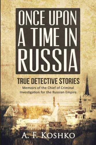 Once Upon a Time in Russia: Memoirs of the Chief of Criminal Investigation for the Russian Empire