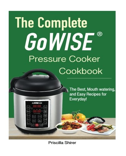 The Complete Gowise™ Electric Pressure Cooker Cookbook: The Best, Mouth watering, and Easy Recipes for Everyday!