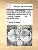 An Essay on Friendship; or, a Moral Discourse on the Nature and Effects of Mutual Love by Timothy Greated The, Timothy Greated, 114073492X