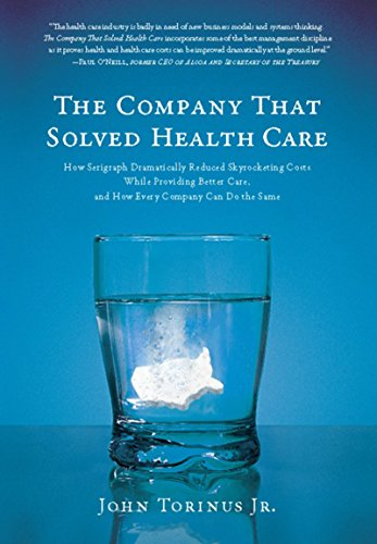 The Company That Solved Health Care: How Serigraph Dramatically Reduced Skyrocketing Costs While Providing Better Care, and How Every Company Can Do the Same