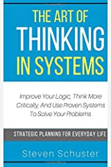 The Art Of Thinking In Systems: Improve Your Logic, Think More Critically, And Use Proven Systems To Solve Your Problems   - Strategic Planning For Everyday Life Paperback