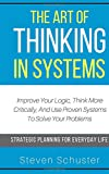 #7: The Art Of Thinking In Systems: Improve Your Logic, Think More Critically, And Use Proven Systems To Solve Your Problems   - Strategic Planning For Everyday Life