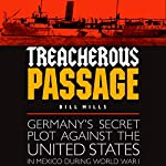 Treacherous Passage: Germany's Secret Plot Against the United States in Mexico During World War I | Bill Mills