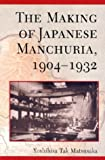 The Making of Japanese Manchuria, 1904-1932 (Harvard East Asian Monographs), Yoshihisa Tak Matsusaka, 0674012062