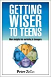 Getting Wiser to Teens : More Insights into Marketing to Teenagers, Zollo, Peter, 1885070543