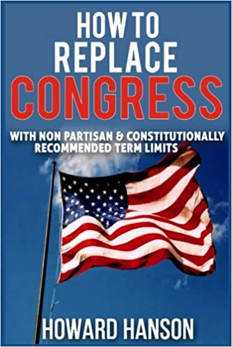 How To Replace Congress I: With Non Partisan & Constitutionally Recommended Term Limit