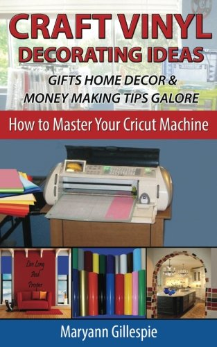 Craft Vinyl Decorating Ideas Gifts Home Decor and Money Making Tips Galore (How To Master Your Cricut Machine) (Idea Wall Decorating)