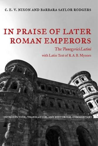 In Praise of Later Roman Emperors: The Panegyrici Latini (Transformation of the Classical Heritage) by University of California Press