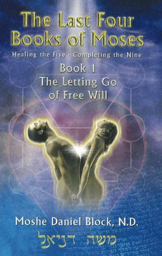 """The Last Four Books of Moses - Book 1 """"Letting Go of Free Will"""": Healing the Five/Completing the Nine (Bk. 1) pdf epub"""
