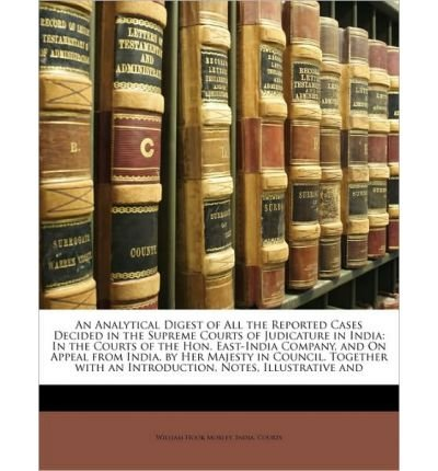 Download An Analytical Digest of All the Reported Cases Decided in the Supreme Courts of Judicature in India: In the Courts of the Hon. East-India Company, and on Appeal from India, by Her Majesty in Council. Together with an Introduction, Notes, Illustrative and (Paperback) - Common PDF