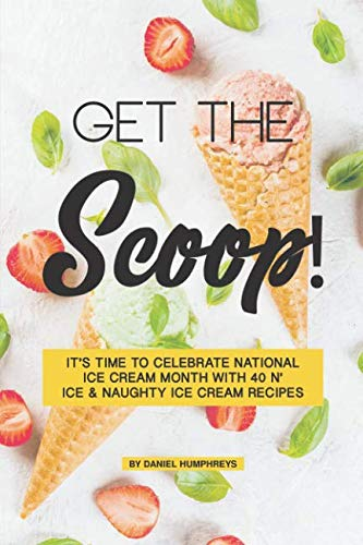 Get the Scoop!: It's Time to Celebrate National Ice Cream Month with 40 N' ice & Naughty Ice Cream Recipes by Daniel Humphreys