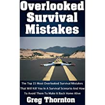 Overlooked Survival Mistakes: The Top 15 Most Overlooked Survival Mistakes That Will Kill You In A Survival Scenario And How To Avoid Them To Make It Back Home Alive