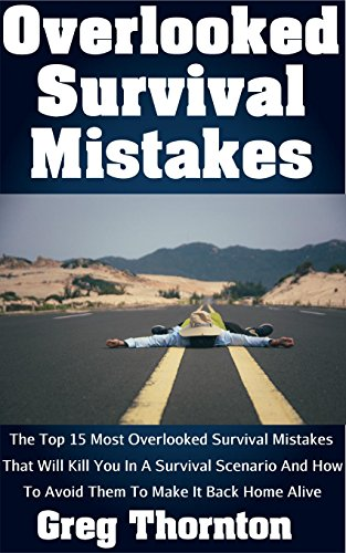Overlooked Survival Mistakes: The Top 15 Most Overlooked Survival Mistakes That Will Kill You In A Survival Scenario And How To Avoid Them To Make It Back Home Alive by [Thornton, Greg]