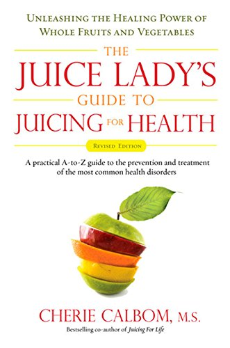 The Juice Lady's Guide To Juicing for Health: Unleashing the Healing Power of Whole Fruits and Vegetables Revised Edition by Cherie Calbom