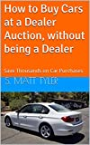 How to Buy Cars at a Dealer Auction, without being a Dealer: Save Thousands on Car Purchases