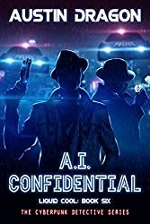 A.I. Confidential: The Cyberpunk Detective Series (Liquid Cool Book 6)