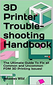 3D Printer Troubleshooting Handbook: The Ultimate Guide To Fix all Common and Uncommon FDM 3D Printing Issues!