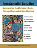 img - for Jose Gamaliel Gonzalez: Documenting the Work and Life of a Chicago Mexican Artist and Activist book / textbook / text book