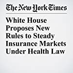White House Proposes New Rules to Steady Insurance Markets Under Health Law | Robert Pear