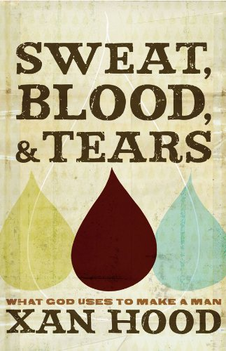 Sweat, Blood, and Tears: What God Uses to Make a Man by [Hood, Xan]