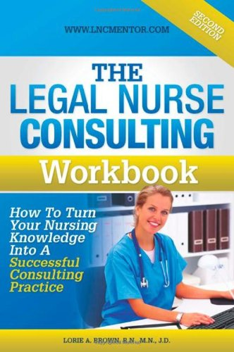 The Legal Nurse Consultant's Workbook: How to Turn Your Nursing Knowledge Into a Successful Consulting Practice