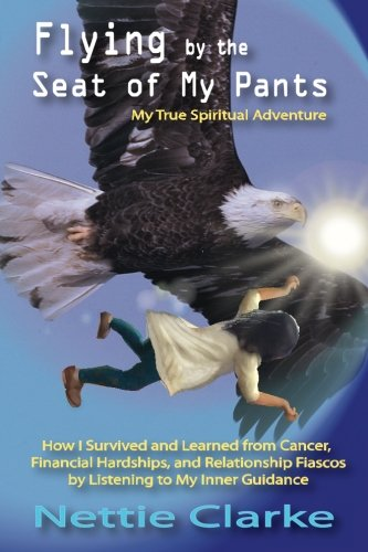 Flying By the Seat of My Pants: How I Survived and Learned from Cancer, Financial Hardships,and Relationship Fiascos by