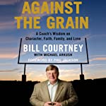 Against the Grain: A Coach's Wisdom on Character, Faith, Family, and Love | Bill Courtney