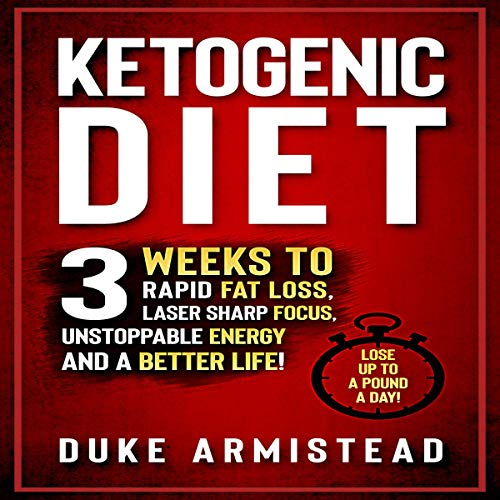 The Ketogenic Diet: 3 Weeks to Rapid Fat Loss, Laser Sharp Focus, Unstoppable Energy and a Better Life by Duke Armistead
