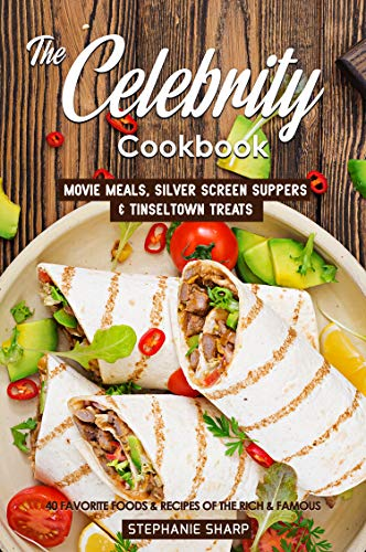 The Celebrity Cookbook: Movie Meals, Silver Screen Suppers & Tinseltown Treats - 40 Favorite Foods & Recipes of the Rich & Famous by Stephanie Sharp