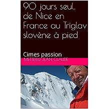 90 jours seul, de Nice en France au Triglav slovène à pied: Cimes passion (French Edition)