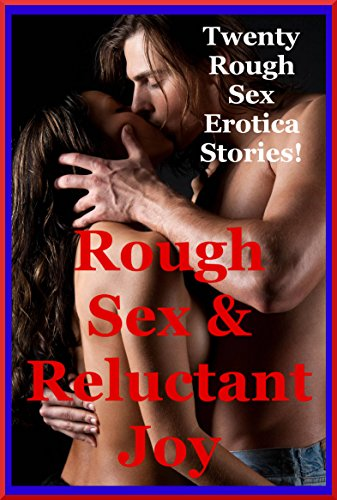 Rough Sex and Reluctant Joy: Twenty Rough Sex Erotica Stories