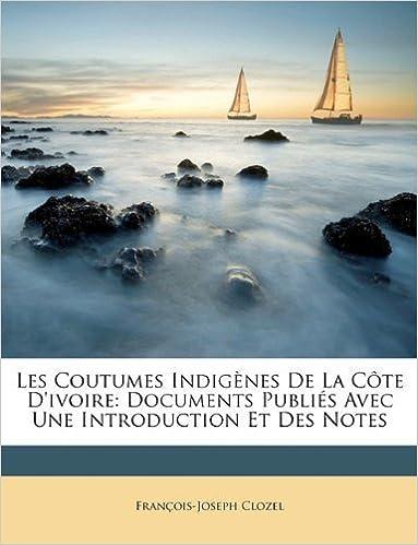 Les Coutumes Indig?es De La C?e D'ivoire: Documents Publi? Avec Une Introduction Et Des Notes (French Edition) by Clozel, Fran?is-Joseph (2010)