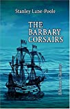The Barbary Corsairs : With Additions by Lieut, J. D. J. Kelley, Lane-Poole, Stanley, 1402164459