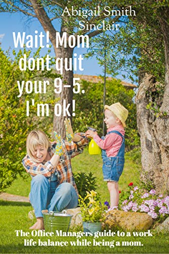 Wait, Mom Don't Quit Your 9-5. I'm OK!: The mom's guide to a work life balance all guilt-free!