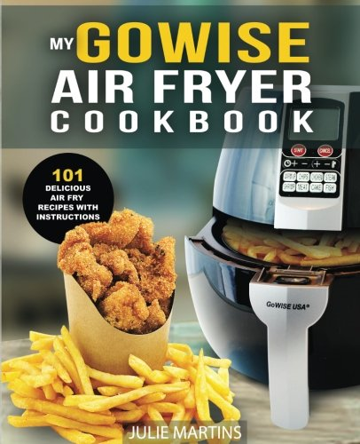 GoWise Air Fryer Cookbook: 101 Easy Recipes and How To Instructions for Healthy Low Oil Air Frying and Baking (Air Fryer Recipes and How To Instructions) (How Make Fried Chicken To)