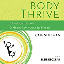 Body Thrive: Uplevel Your Body and Your Life with 10 Habits from Ayurveda and Yoga Audiobook by Cate Stillman Narrated by Elsie Escobar